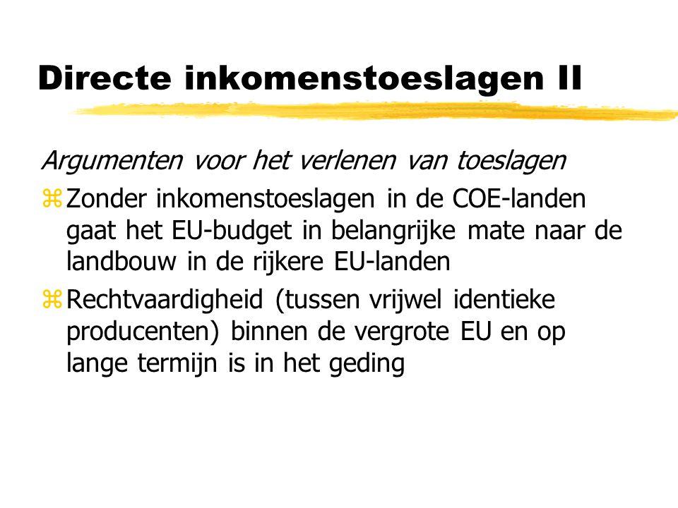Directe inkomenstoeslagen II Argumenten voor het verlenen van toeslagen zZonder inkomenstoeslagen in de COE-landen gaat het EU-budget in belangrijke mate naar de landbouw in de rijkere EU-landen zRechtvaardigheid (tussen vrijwel identieke producenten) binnen de vergrote EU en op lange termijn is in het geding