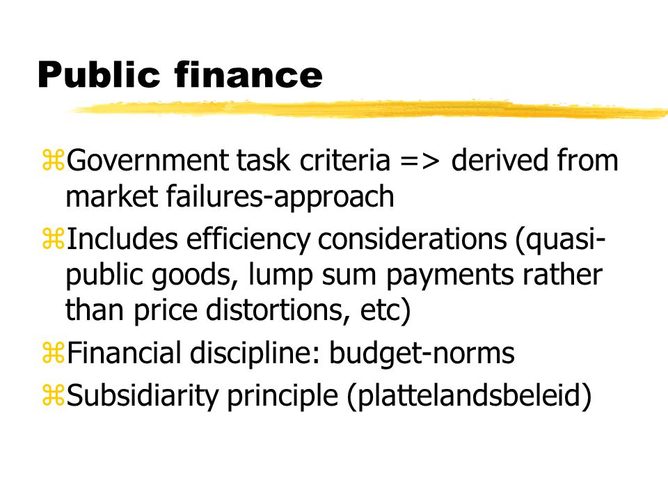 Public finance zGovernment task criteria => derived from market failures-approach zIncludes efficiency considerations (quasi- public goods, lump sum payments rather than price distortions, etc) zFinancial discipline: budget-norms zSubsidiarity principle (plattelandsbeleid)
