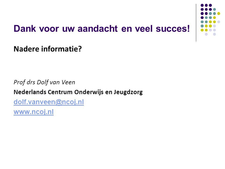 Dank voor uw aandacht en veel succes! Nadere informatie? Prof drs Dolf van Veen Nederlands Centrum Onderwijs en Jeugdzorg dolf.vanveen@ncoj.nl www.nco