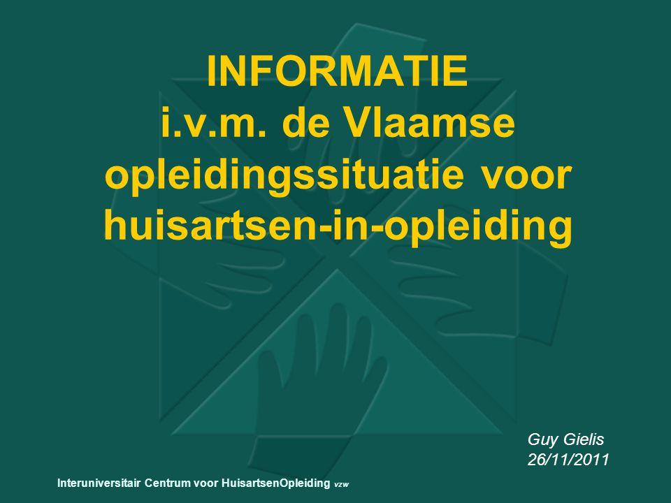 INFORMATIE i.v.m. de Vlaamse opleidingssituatie voor huisartsen-in-opleiding Guy Gielis 26/11/2011 Interuniversitair Centrum voor HuisartsenOpleiding