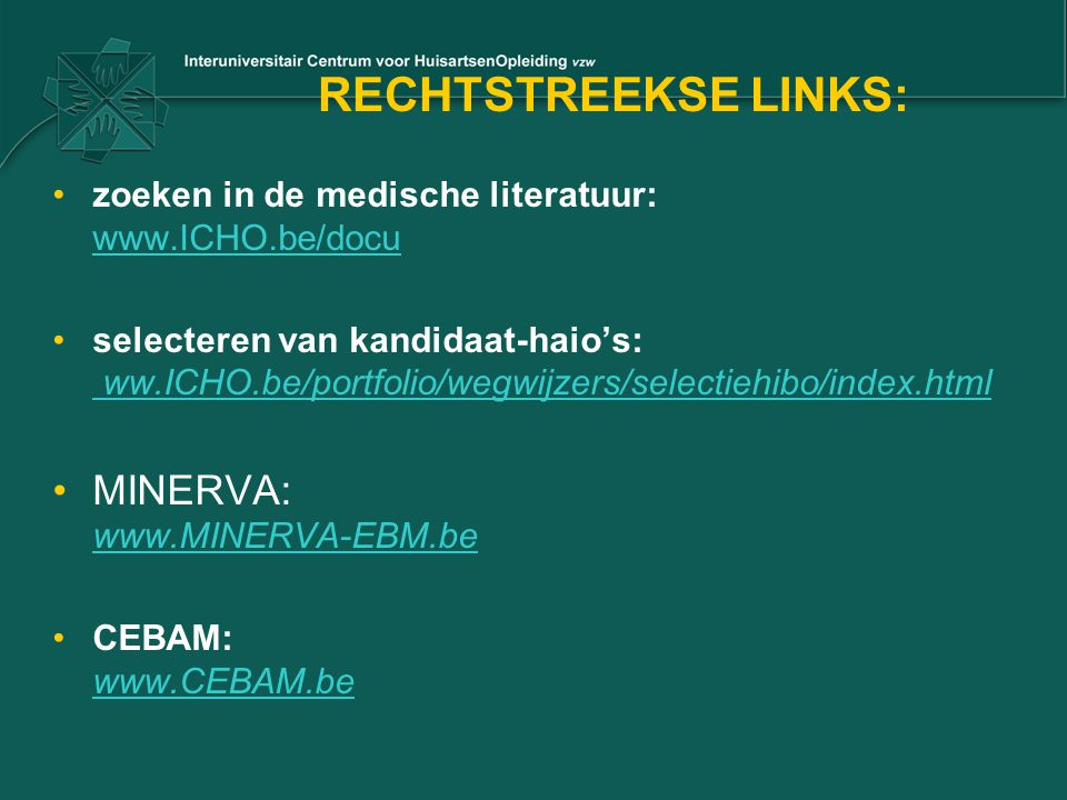 RECHTSTREEKSE LINKS: zoeken in de medische literatuur: www.ICHO.be/docu www.ICHO.be/docu selecteren van kandidaat-haio's: ww.ICHO.be/portfolio/wegwijz