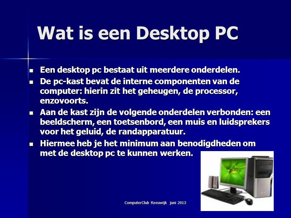 ComputerClub Reeuwijk juni 2013 Wat is een Desktop PC Een desktop pc bestaat uit meerdere onderdelen. Een desktop pc bestaat uit meerdere onderdelen.