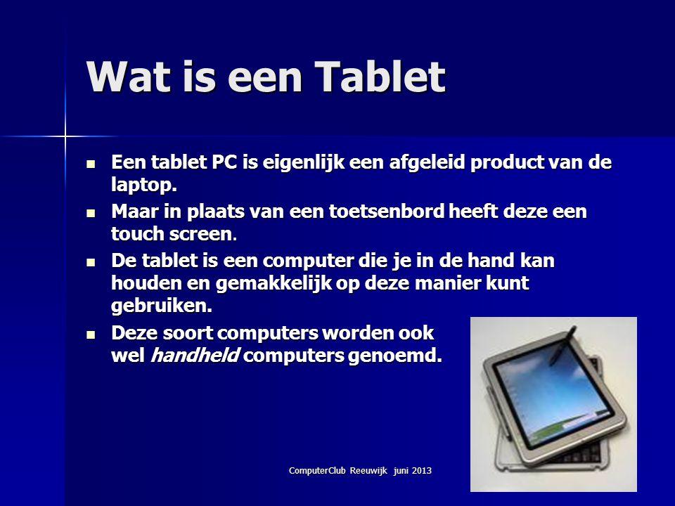 ComputerClub Reeuwijk juni 2013 Wat is een Tablet Een tablet PC is eigenlijk een afgeleid product van de laptop. Een tablet PC is eigenlijk een afgele