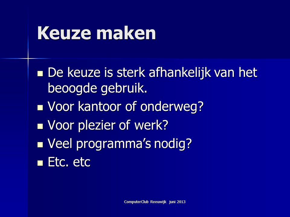 ComputerClub Reeuwijk juni 2013 Keuze maken De keuze is sterk afhankelijk van het beoogde gebruik. De keuze is sterk afhankelijk van het beoogde gebru