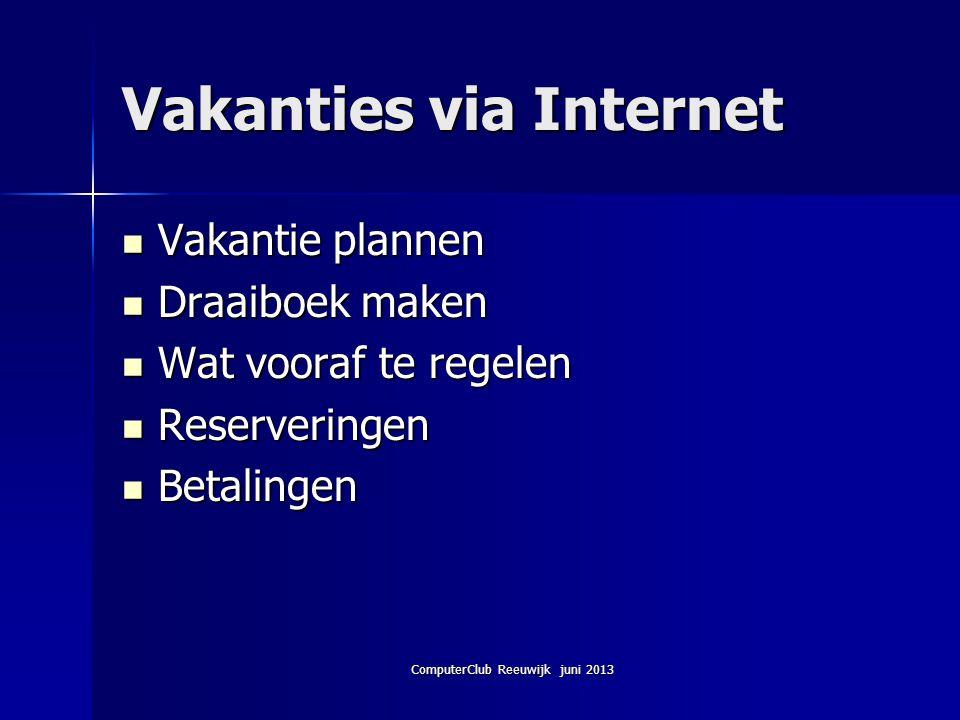 ComputerClub Reeuwijk juni 2013 Vakanties via Internet Vakantie plannen Vakantie plannen Draaiboek maken Draaiboek maken Wat vooraf te regelen Wat voo