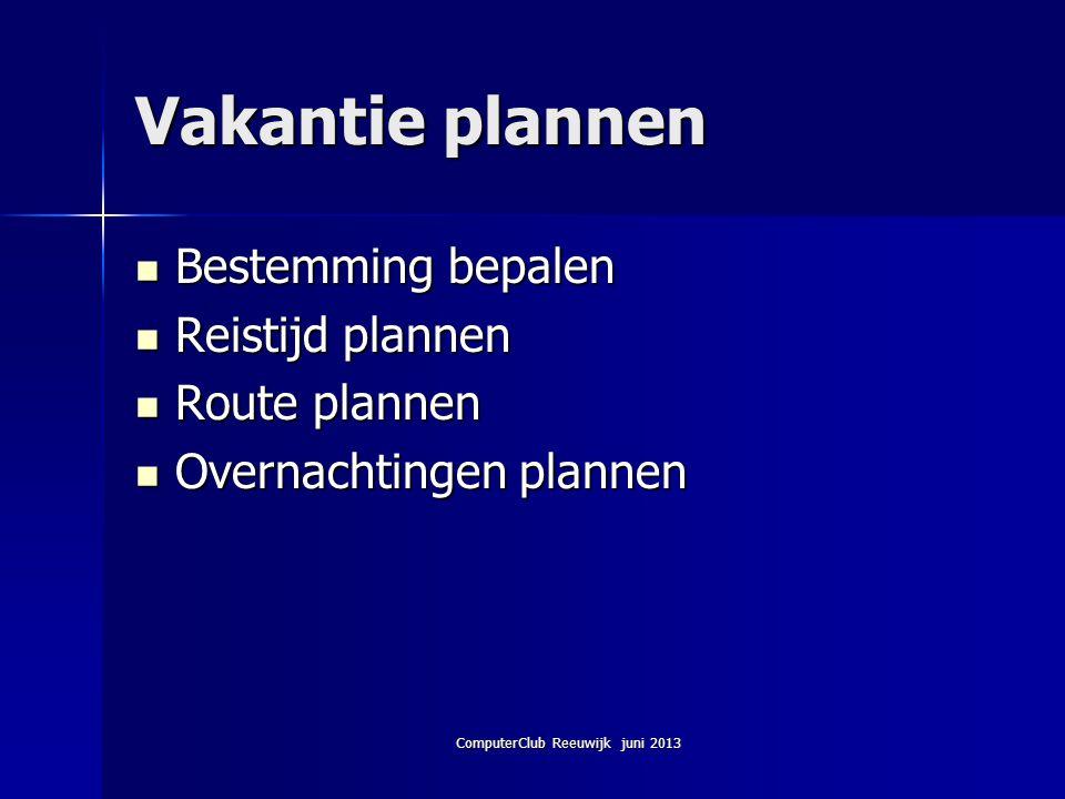 ComputerClub Reeuwijk juni 2013 Vakantie plannen Bestemming bepalen Bestemming bepalen Reistijd plannen Reistijd plannen Route plannen Route plannen O