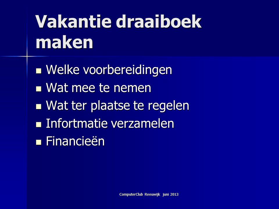 ComputerClub Reeuwijk juni 2013 Vakantie draaiboek maken Welke voorbereidingen Welke voorbereidingen Wat mee te nemen Wat mee te nemen Wat ter plaatse
