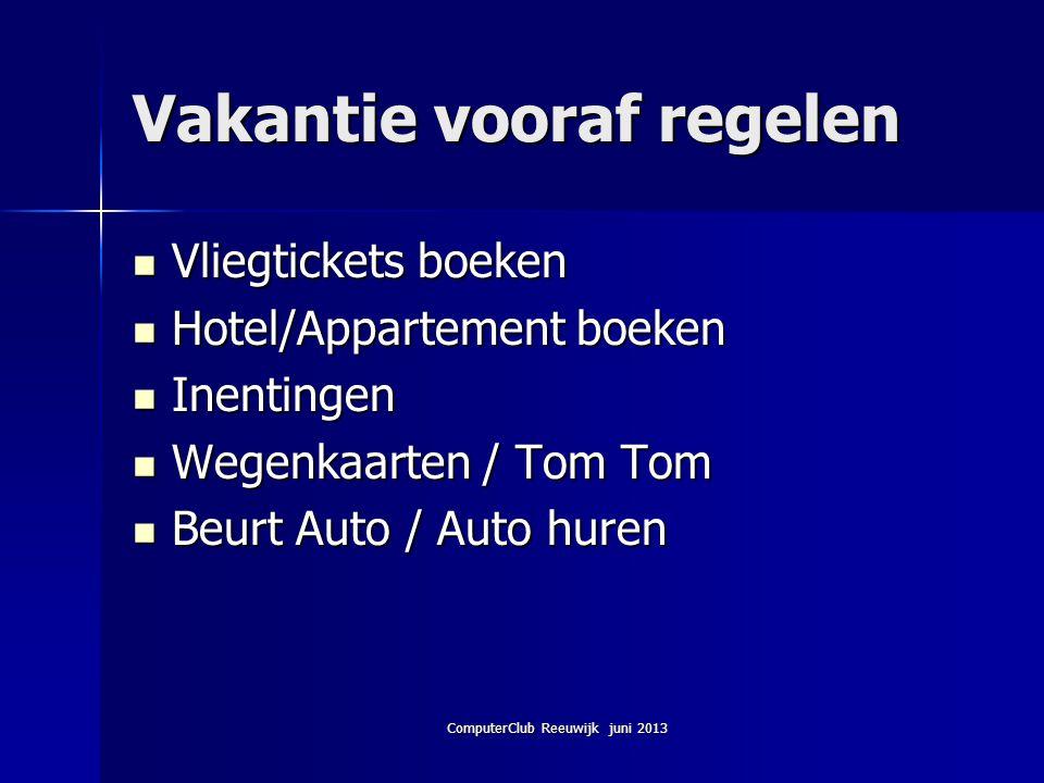 ComputerClub Reeuwijk juni 2013 Vakantie vooraf regelen Vliegtickets boeken Vliegtickets boeken Hotel/Appartement boeken Hotel/Appartement boeken Inen