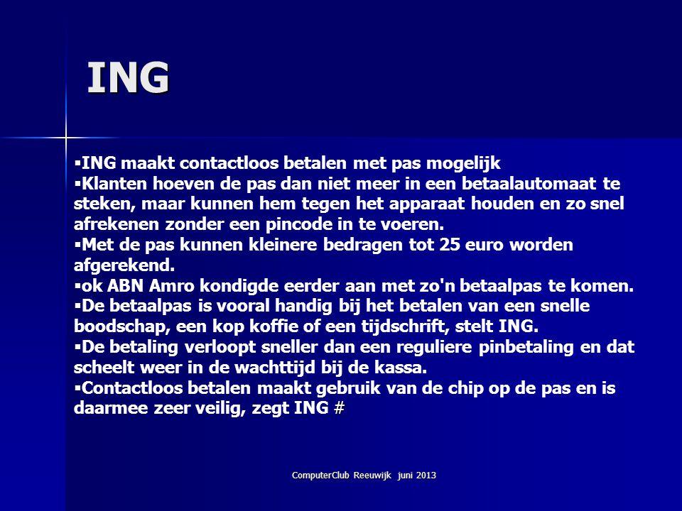 ComputerClub Reeuwijk juni 2013 ING  ING maakt contactloos betalen met pas mogelijk  Klanten hoeven de pas dan niet meer in een betaalautomaat te st