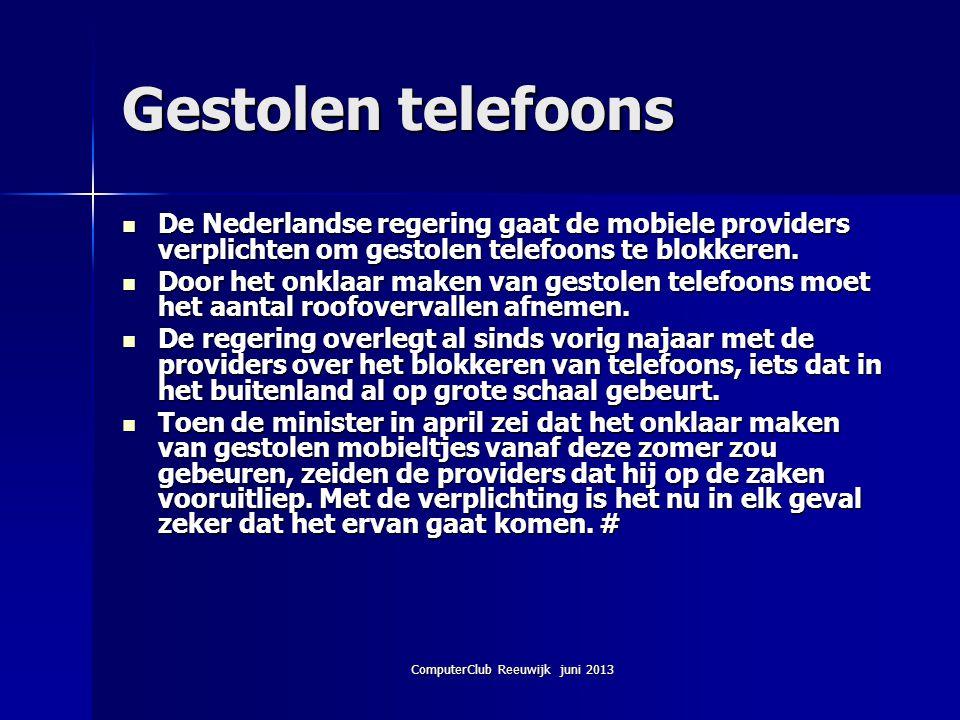 ComputerClub Reeuwijk juni 2013 Gestolen telefoons De Nederlandse regering gaat de mobiele providers verplichten om gestolen telefoons te blokkeren. D