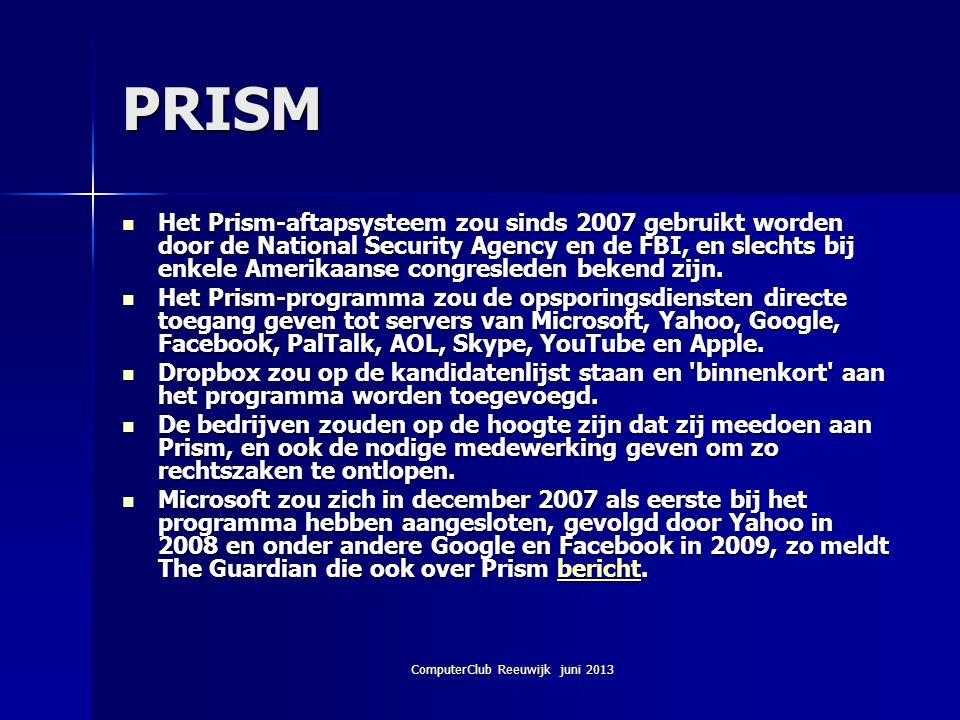 ComputerClub Reeuwijk juni 2013 PRISM Het Prism-aftapsysteem zou sinds 2007 gebruikt worden door de National Security Agency en de FBI, en slechts bij