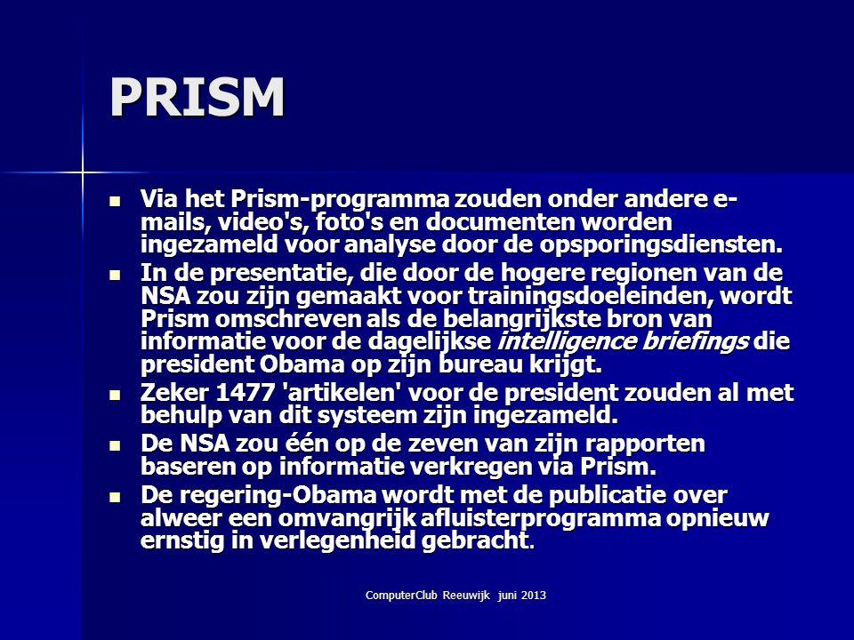 ComputerClub Reeuwijk juni 2013 PRISM Via het Prism-programma zouden onder andere e- mails, video's, foto's en documenten worden ingezameld voor analy