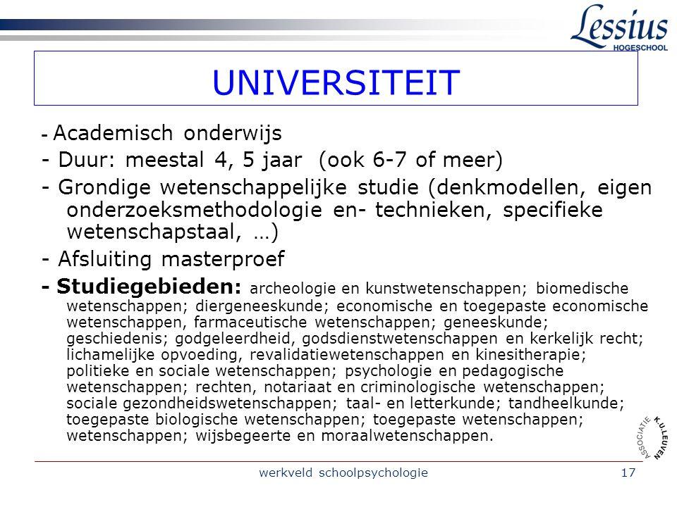 werkveld schoolpsychologie17 UNIVERSITEIT - Academisch onderwijs - Duur: meestal 4, 5 jaar (ook 6-7 of meer) - Grondige wetenschappelijke studie (denk
