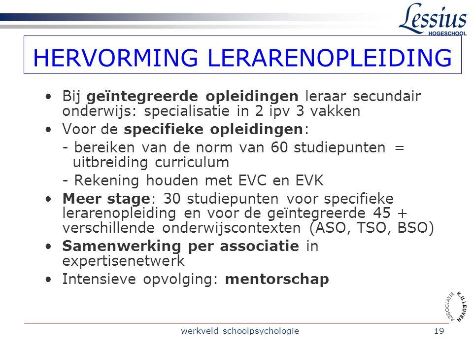 werkveld schoolpsychologie19 HERVORMING LERARENOPLEIDING Bij geïntegreerde opleidingen leraar secundair onderwijs: specialisatie in 2 ipv 3 vakken Voo
