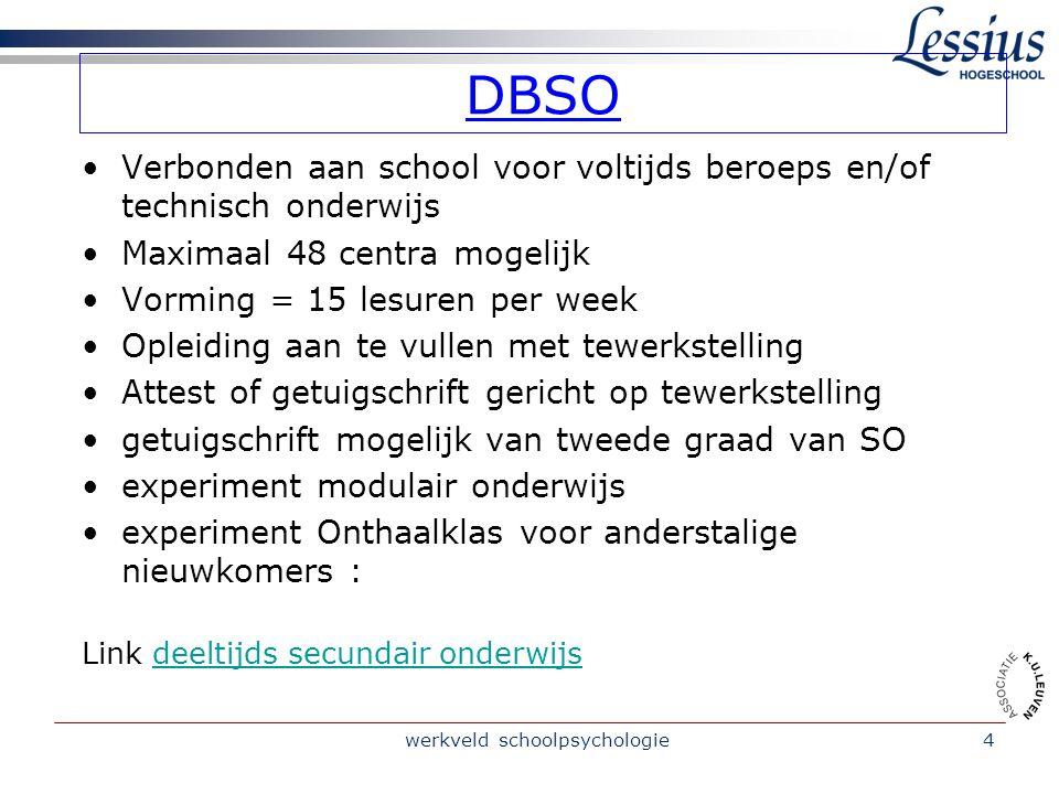 werkveld schoolpsychologie4 DBSO Verbonden aan school voor voltijds beroeps en/of technisch onderwijs Maximaal 48 centra mogelijk Vorming = 15 lesuren