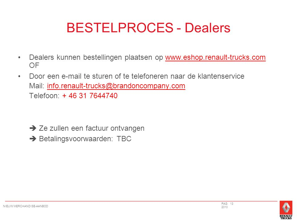 BESTELPROCES - Dealers Dealers kunnen bestellingen plaatsen op www.eshop.renault-trucks.com OFwww.eshop.renault-trucks.com Door een e-mail te sturen of te telefoneren naar de klantenservice Mail: info.renault-trucks@brandoncompany.com Telefoon: + 46 31 7644740 info.renault-trucks@brandoncompany.com  Ze zullen een factuur ontvangen  Betalingsvoorwaarden: TBC PAG.