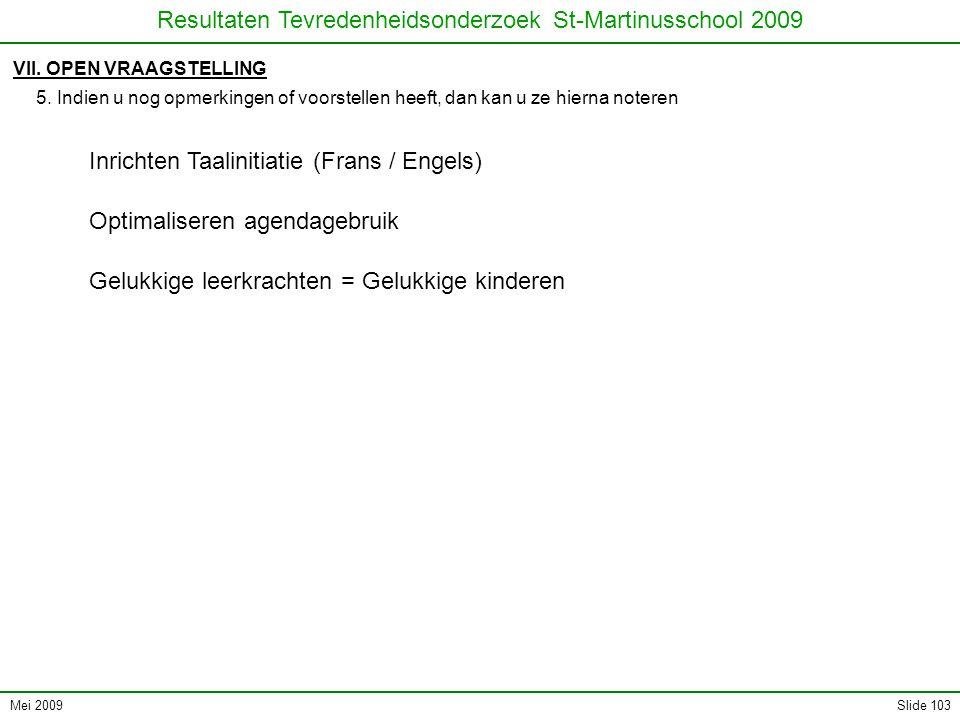 Mei 2009 Resultaten Tevredenheidsonderzoek St-Martinusschool 2009 Slide 103 VII. OPEN VRAAGSTELLING 5. Indien u nog opmerkingen of voorstellen heeft,