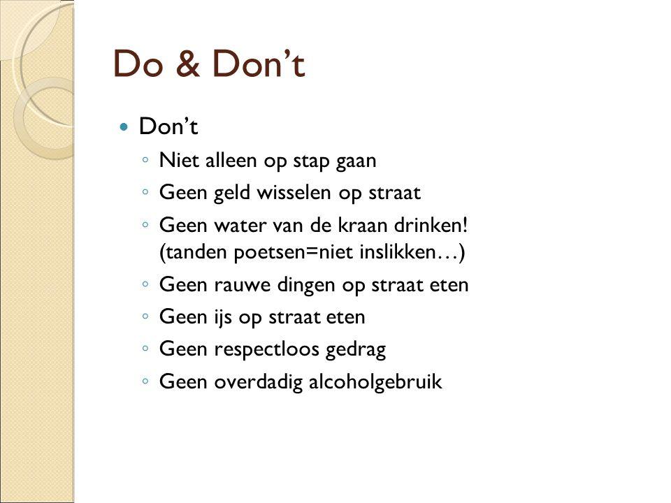 Do & Don't Don't ◦ Niet alleen op stap gaan ◦ Geen geld wisselen op straat ◦ Geen water van de kraan drinken! (tanden poetsen=niet inslikken…) ◦ Geen