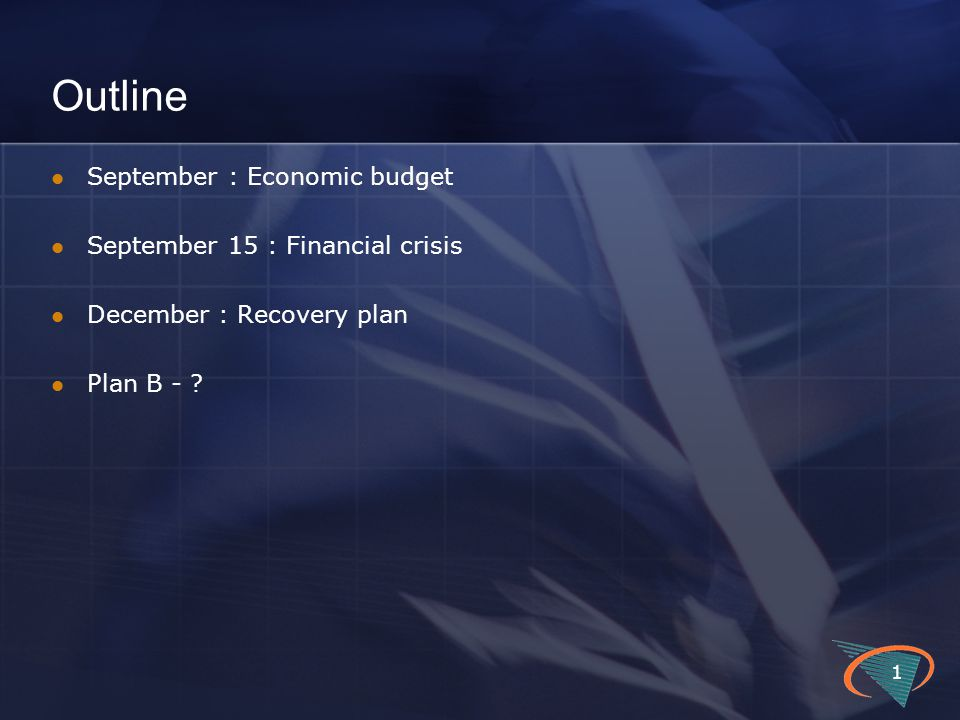 Outline September : Economic budget September 15 : Financial crisis December : Recovery plan Plan B - ? 1
