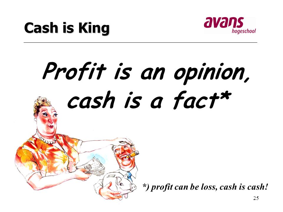 25 Cash is King Profit is an opinion, cash is a fact* *) profit can be loss, cash is cash!