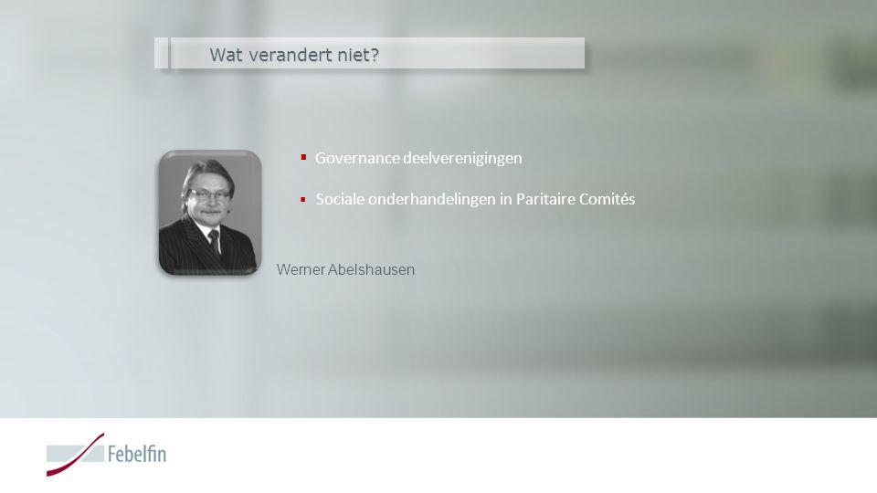 Wat verandert niet?  Governance deelverenigingen  Sociale onderhandelingen in Paritaire Comités Werner Abelshausen