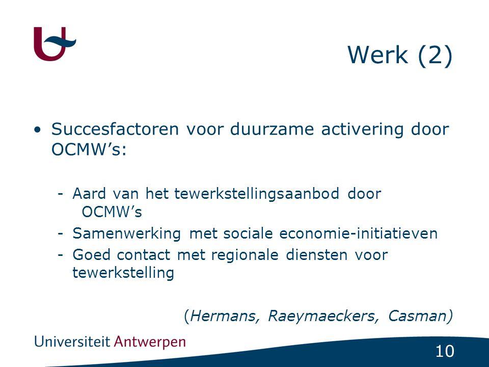 10 Werk (2) Succesfactoren voor duurzame activering door OCMW's: -Aard van het tewerkstellingsaanbod door OCMW's -Samenwerking met sociale economie-initiatieven -Goed contact met regionale diensten voor tewerkstelling (Hermans, Raeymaeckers, Casman)