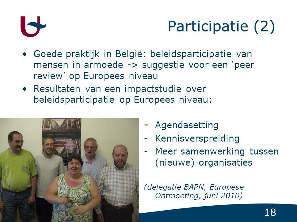 18 Participatie (2) Goede praktijk in België: beleidsparticipatie van mensen in armoede -> suggestie voor een 'peer review' op Europees niveau Resultaten van een impactstudie over beleidsparticipatie op Europees niveau: - Agendasetting -Kennisverspreiding -Meer samenwerking tussen (nieuwe) organisaties (delegatie BAPN, Europese Ontmoeting, juni 2010)