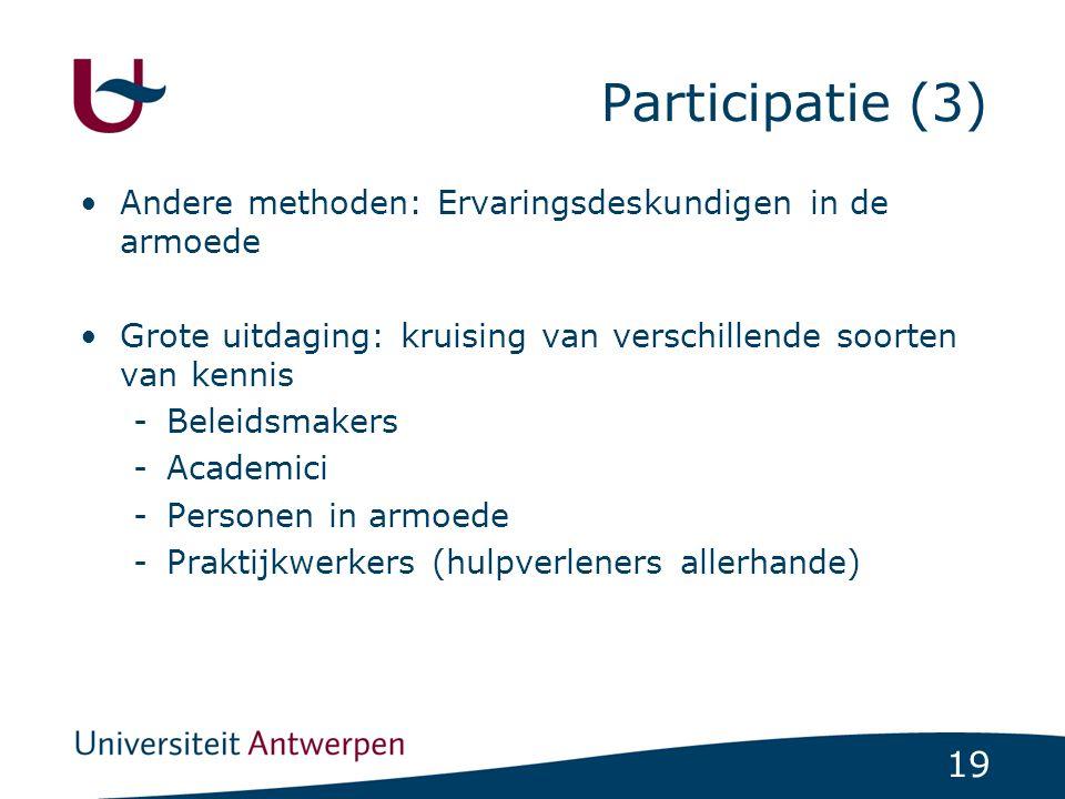 19 Participatie (3) Andere methoden: Ervaringsdeskundigen in de armoede Grote uitdaging: kruising van verschillende soorten van kennis -Beleidsmakers -Academici -Personen in armoede -Praktijkwerkers (hulpverleners allerhande)