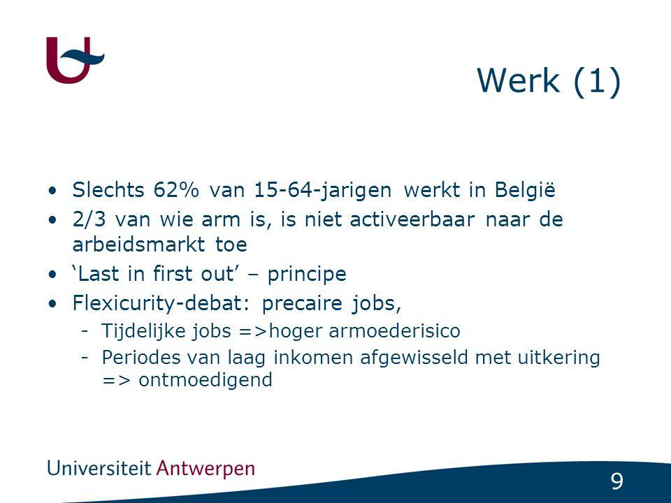 9 Werk (1) Slechts 62% van 15-64-jarigen werkt in België 2/3 van wie arm is, is niet activeerbaar naar de arbeidsmarkt toe 'Last in first out' – principe Flexicurity-debat: precaire jobs, -Tijdelijke jobs =>hoger armoederisico -Periodes van laag inkomen afgewisseld met uitkering => ontmoedigend