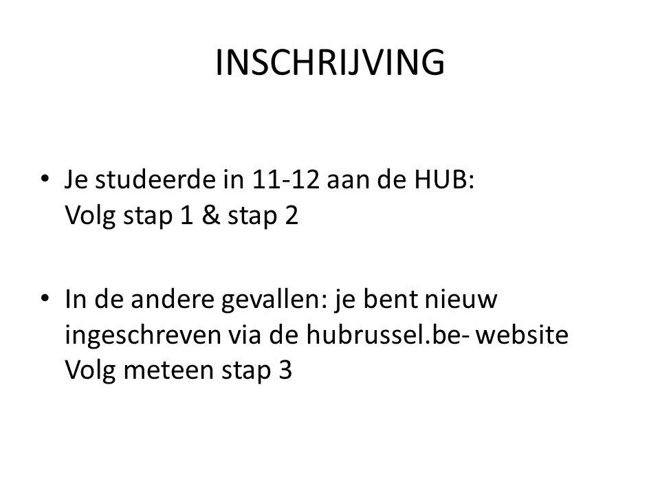 INSCHRIJVING Je studeerde in 11-12 aan de HUB: Volg stap 1 & stap 2 In de andere gevallen: je bent nieuw ingeschreven via de hubrussel.be- website Volg meteen stap 3