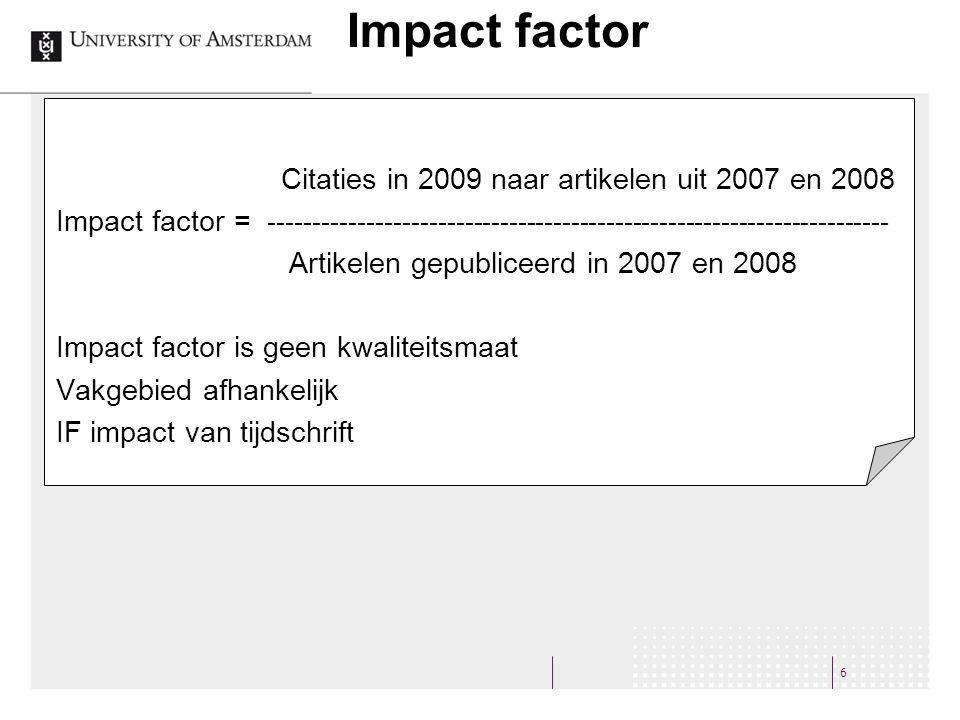 6 Impact factor Citaties in 2009 naar artikelen uit 2007 en 2008 Impact factor = ---------------------------------------------------------------------- Artikelen gepubliceerd in 2007 en 2008 Impact factor is geen kwaliteitsmaat Vakgebied afhankelijk IF impact van tijdschrift