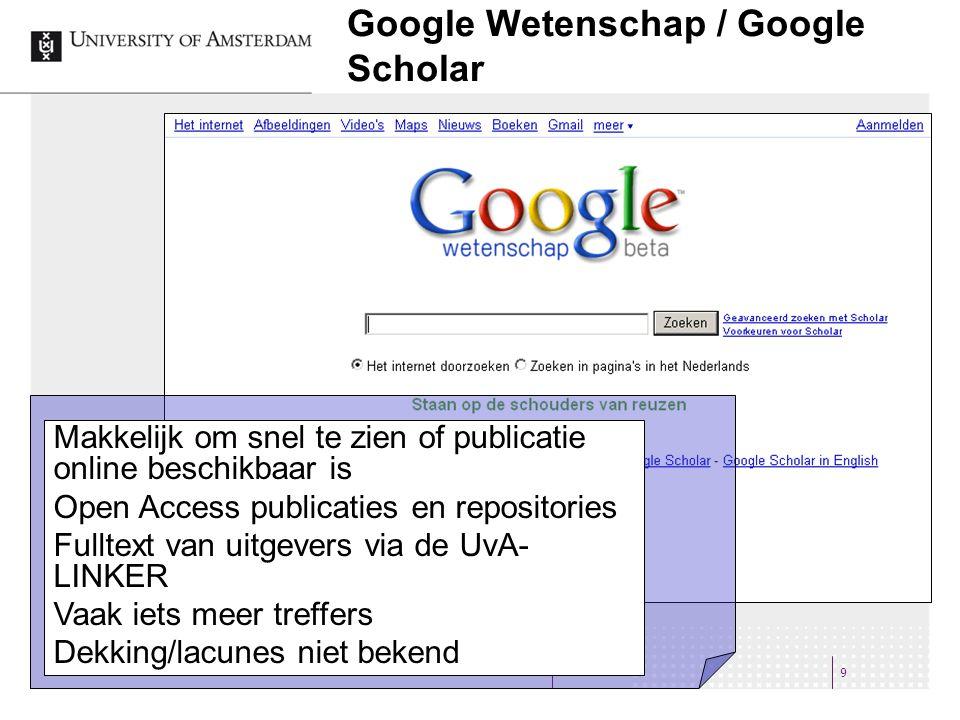 Google Wetenschap / Google Scholar 9 Makkelijk om snel te zien of publicatie online beschikbaar is Open Access publicaties en repositories Fulltext van uitgevers via de UvA- LINKER Vaak iets meer treffers Dekking/lacunes niet bekend