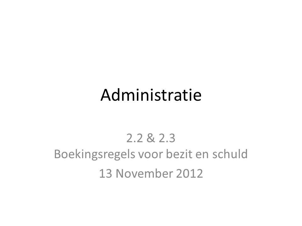 Administratie 2.2 & 2.3 Boekingsregels voor bezit en schuld 13 November 2012