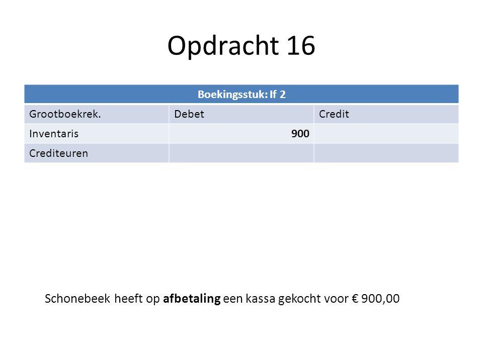 Opdracht 16 Boekingsstuk: If 2 Grootboekrek.DebetCredit Inventaris900 Crediteuren Schonebeek heeft op afbetaling een kassa gekocht voor € 900,00