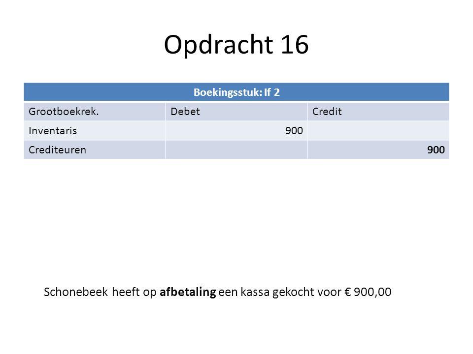 Opdracht 16 Boekingsstuk: If 2 Grootboekrek.DebetCredit Inventaris900 Crediteuren900 Schonebeek heeft op afbetaling een kassa gekocht voor € 900,00