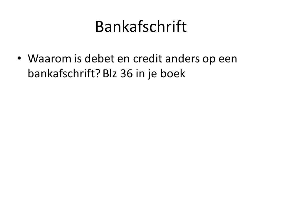 Bankafschrift Waarom is debet en credit anders op een bankafschrift? Blz 36 in je boek