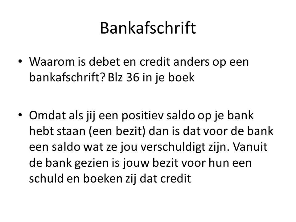 Bankafschrift Waarom is debet en credit anders op een bankafschrift? Blz 36 in je boek Omdat als jij een positiev saldo op je bank hebt staan (een bez