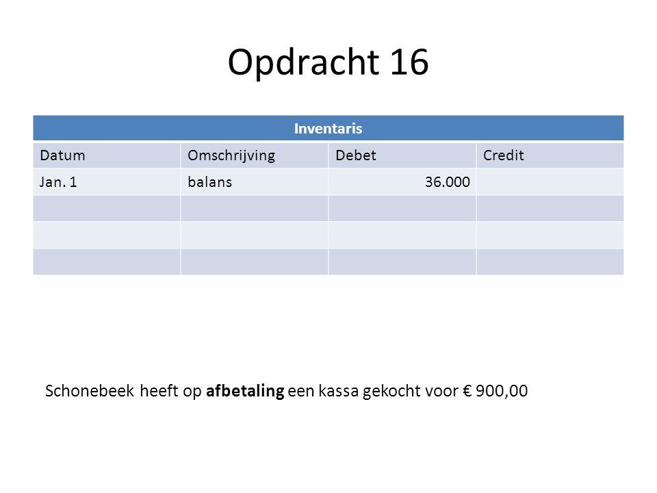 Opdracht 16 Inventaris DatumOmschrijvingDebetCredit Jan. 1balans36.000 Schonebeek heeft op afbetaling een kassa gekocht voor € 900,00