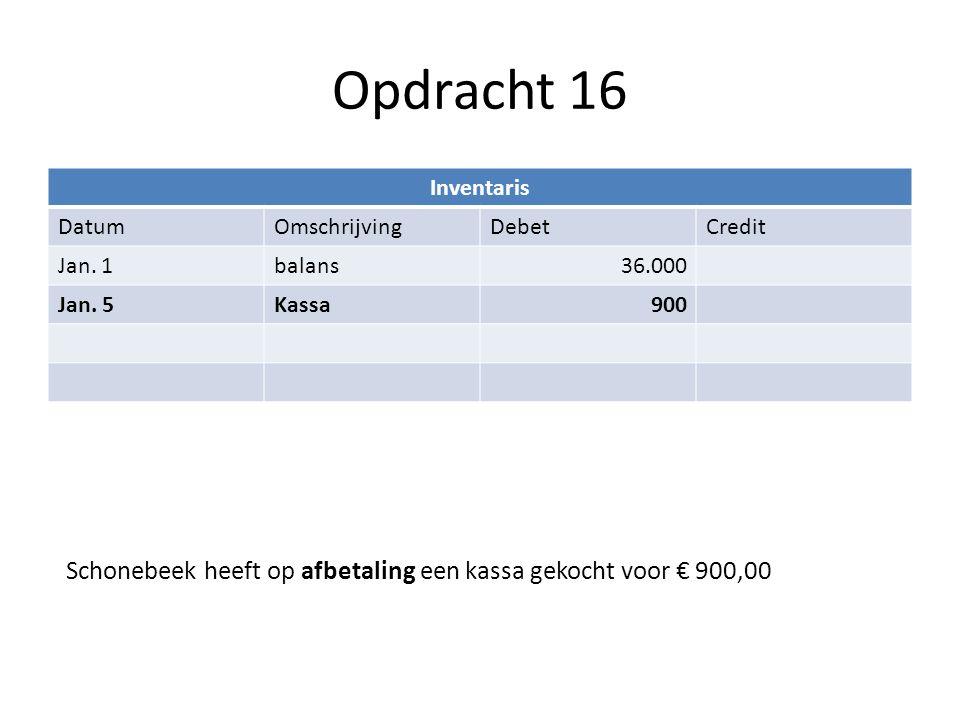 Opdracht 16 Inventaris DatumOmschrijvingDebetCredit Jan. 1balans36.000 Jan. 5Kassa900 Schonebeek heeft op afbetaling een kassa gekocht voor € 900,00