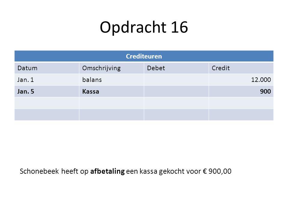 Opdracht 16 Crediteuren DatumOmschrijvingDebetCredit Jan. 1balans12.000 Jan. 5Kassa900 Schonebeek heeft op afbetaling een kassa gekocht voor € 900,00