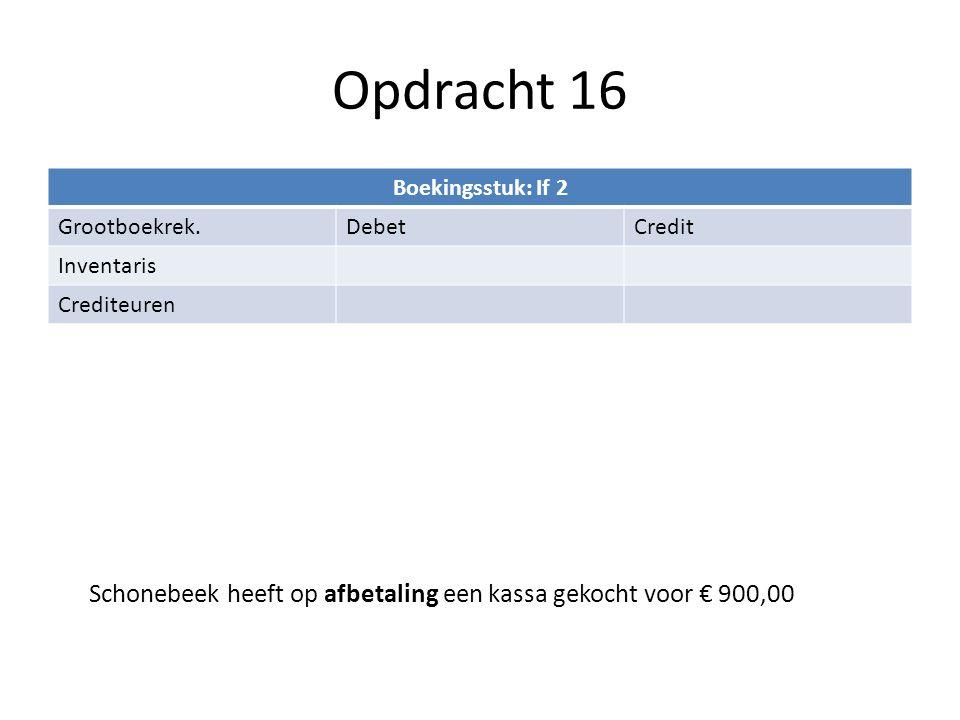 Opdracht 16 Boekingsstuk: If 2 Grootboekrek.DebetCredit Inventaris Crediteuren Schonebeek heeft op afbetaling een kassa gekocht voor € 900,00