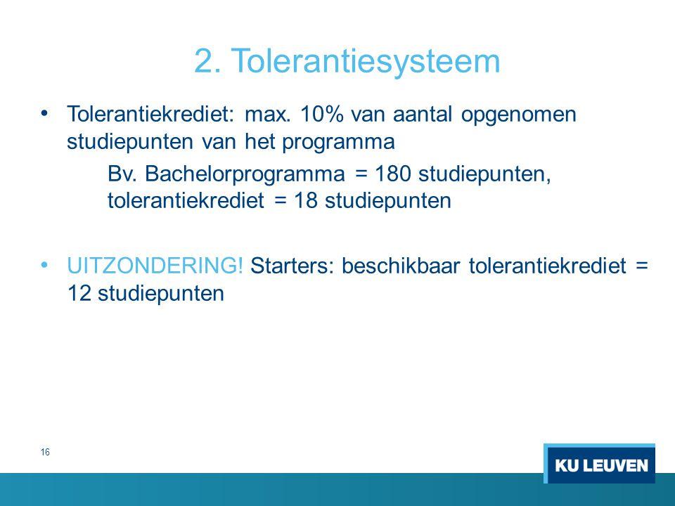 2. Tolerantiesysteem Tolerantiekrediet: max. 10% van aantal opgenomen studiepunten van het programma Bv. Bachelorprogramma = 180 studiepunten, toleran