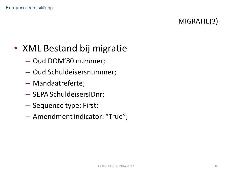 MIGRATIE(3) XML Bestand bij migratie – Oud DOM'80 nummer; – Oud Schuldeisersnummer; – Mandaatreferte; – SEPA SchuldeisersIDnr; – Sequence type: First; – Amendment indicator: True ; COMEOS | 20/06/201318 Europese Domiciliëring