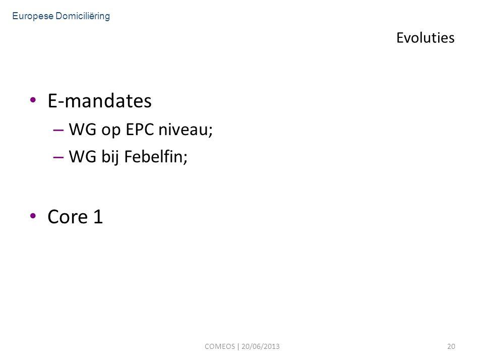 Evoluties E-mandates – WG op EPC niveau; – WG bij Febelfin; Core 1 COMEOS | 20/06/201320 Europese Domiciliëring