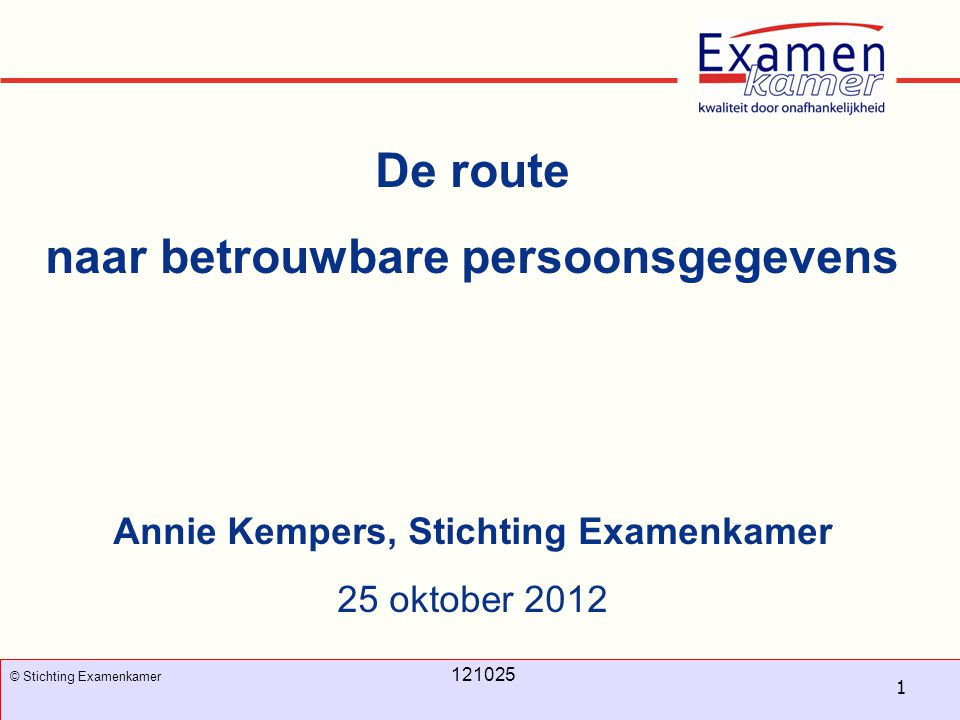 November 2008 100326 - evc1 1 © Stichting Examenkamer 121025 De route naar betrouwbare persoonsgegevens Annie Kempers, Stichting Examenkamer 25 oktobe