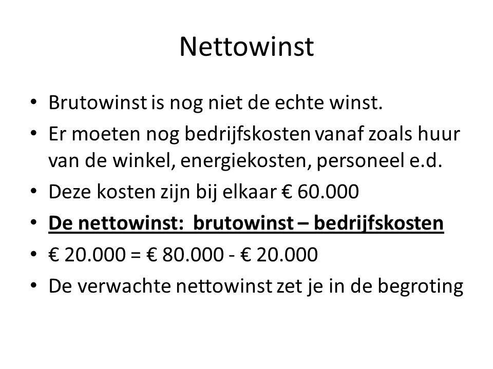 Nettowinst Brutowinst is nog niet de echte winst. Er moeten nog bedrijfskosten vanaf zoals huur van de winkel, energiekosten, personeel e.d. Deze kost