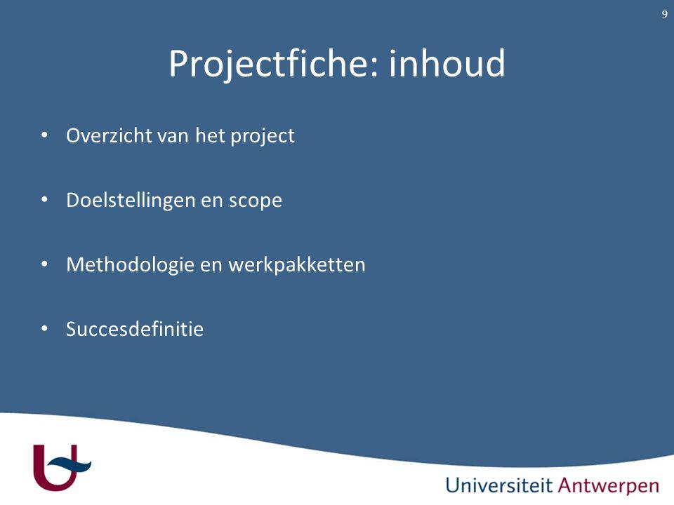 Projectfiche: inhoud Overzicht van het project Doelstellingen en scope Methodologie en werkpakketten Succesdefinitie 9