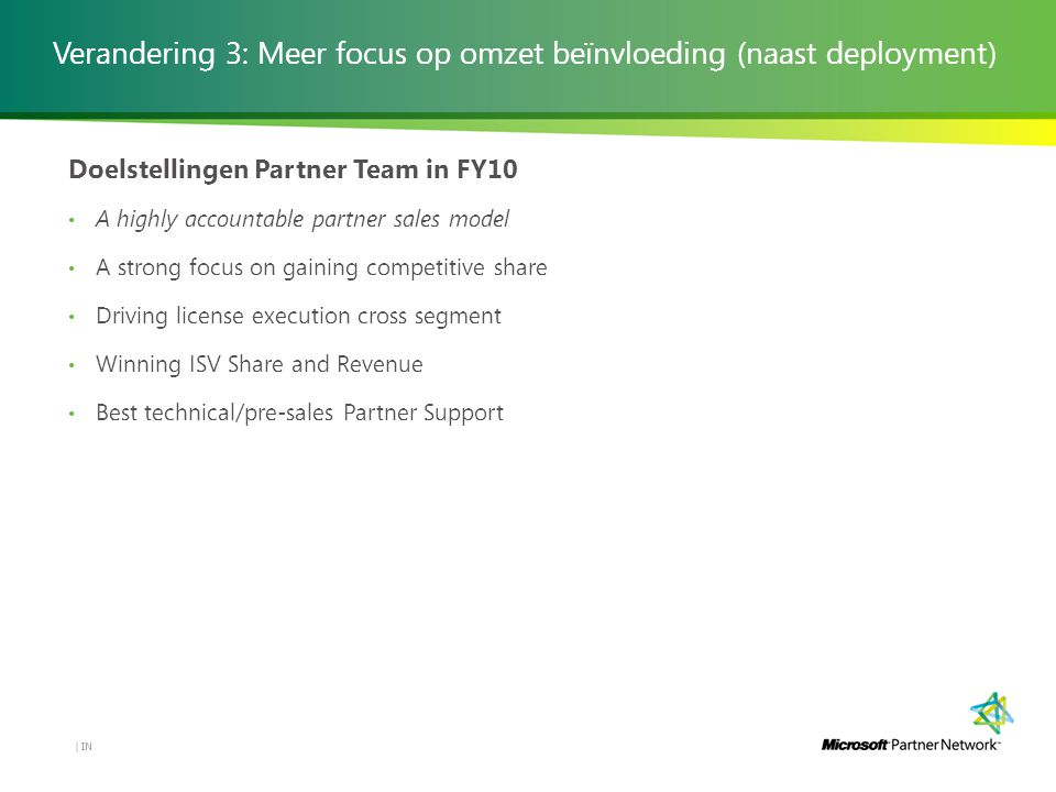 Verandering 3: Meer focus op omzet beïnvloeding (naast deployment) IN | Doelstellingen Partner Team in FY10 A highly accountable partner sales model A