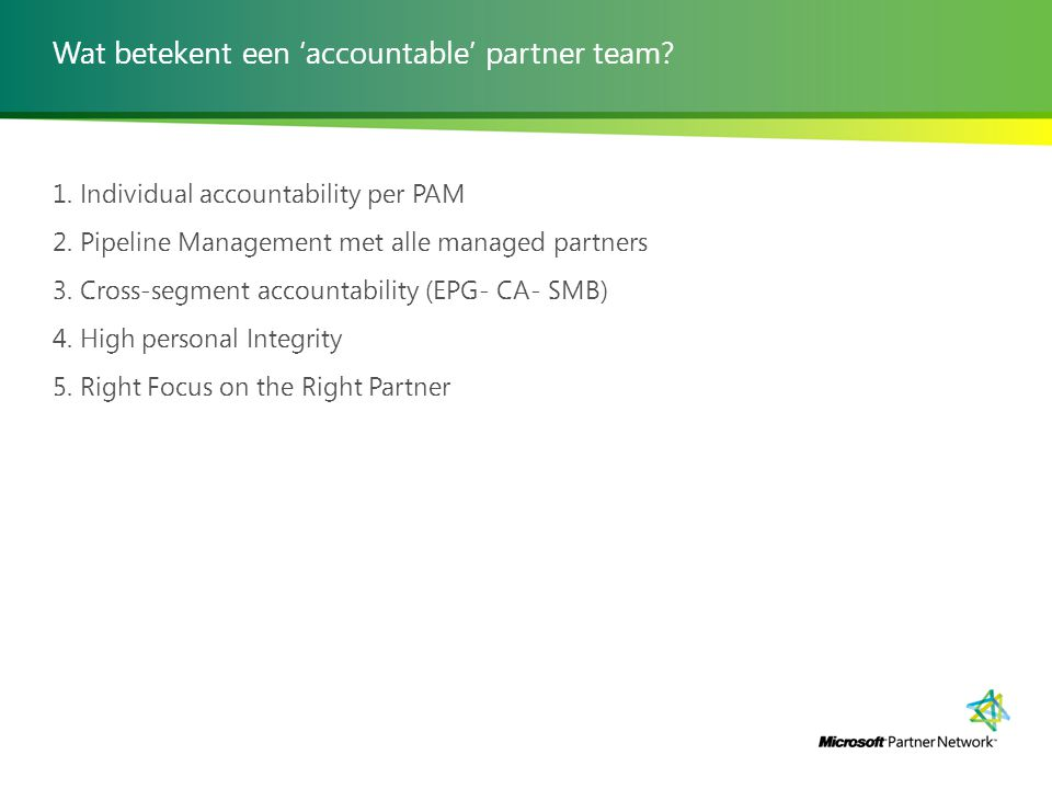 Wat betekent een 'accountable' partner team? 1. Individual accountability per PAM 2. Pipeline Management met alle managed partners 3. Cross-segment ac