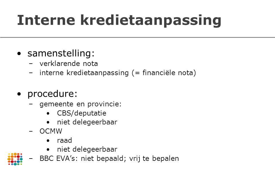 Interne kredietaanpassing samenstelling: –verklarende nota –interne kredietaanpassing (= financiële nota) procedure: –gemeente en provincie: CBS/deput